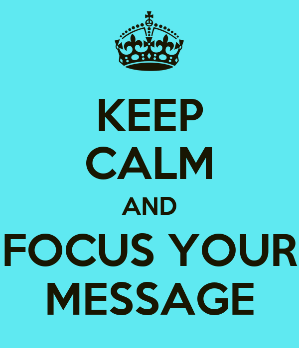 KEEP CALM AND FOCUS YOUR MESSAGE