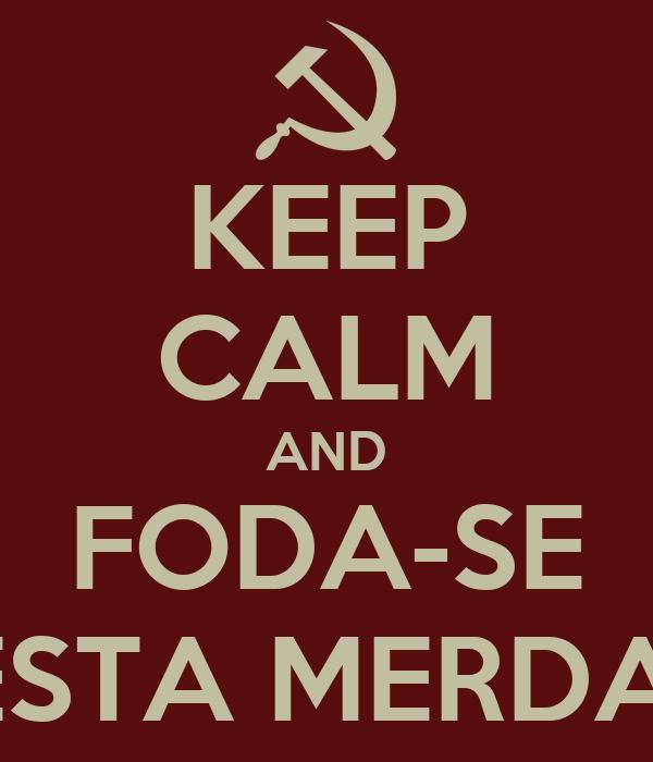 KEEP CALM AND FODA-SE ESTA MERDA!