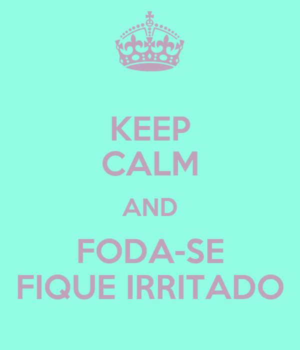 KEEP CALM AND FODA-SE FIQUE IRRITADO