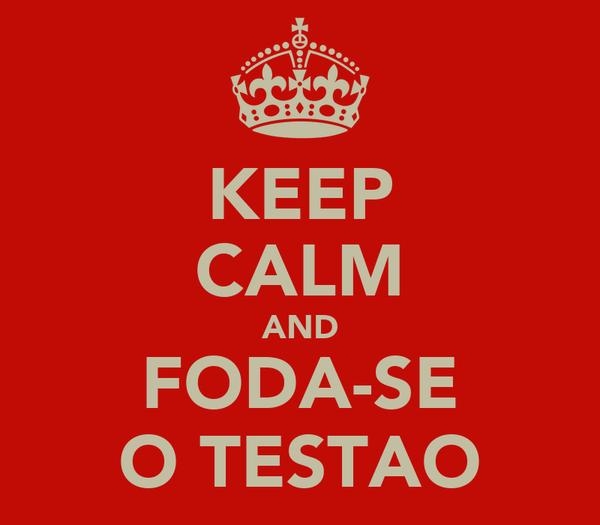 KEEP CALM AND FODA-SE O TESTAO