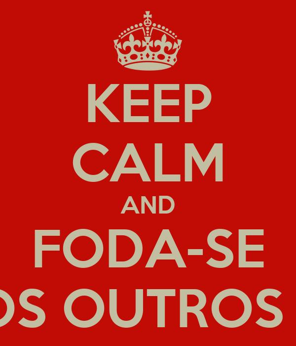 KEEP CALM AND FODA-SE OS OUTROS !!
