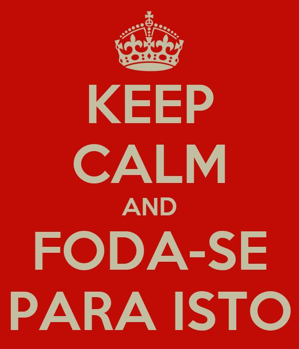 KEEP CALM AND FODA-SE PARA ISTO