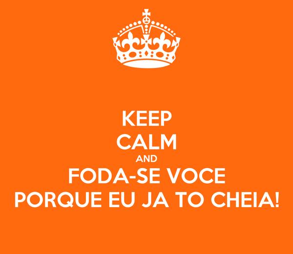 KEEP CALM AND FODA-SE VOCE PORQUE EU JA TO CHEIA!