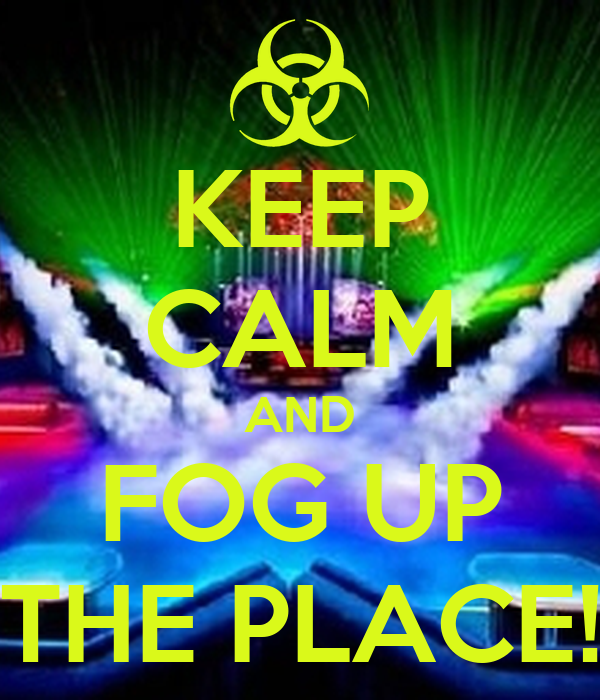 KEEP CALM AND FOG UP THE PLACE!