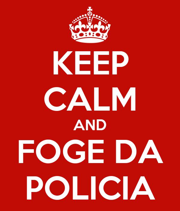 KEEP CALM AND FOGE DA POLICIA