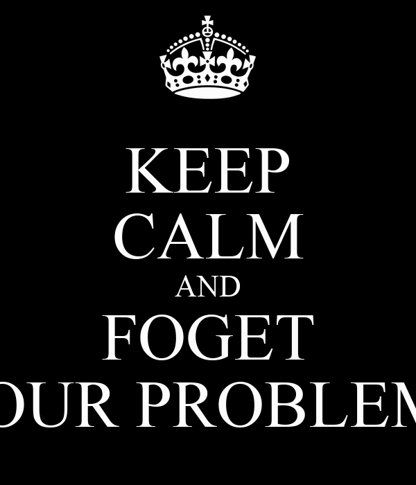 KEEP CALM AND FOGET YOUR PROBLEMS