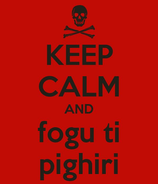 KEEP CALM AND fogu ti pighiri