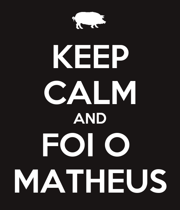 KEEP CALM AND FOI O  MATHEUS