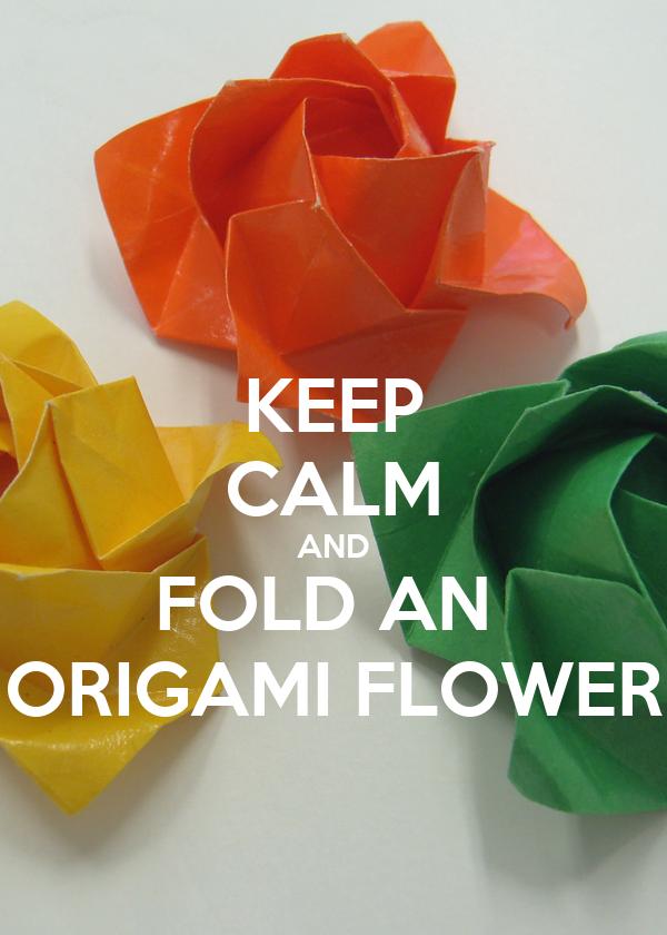 KEEP CALM AND FOLD AN  ORIGAMI FLOWER
