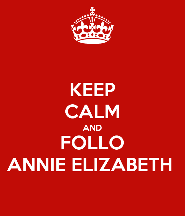 KEEP CALM AND FOLLO ANNIE ELIZABETH