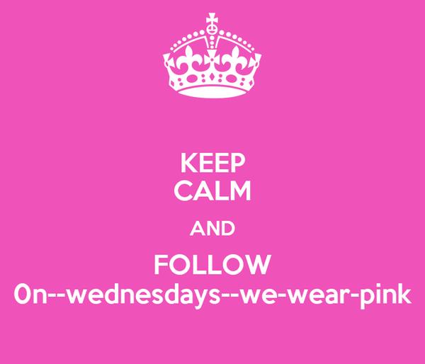KEEP CALM AND FOLLOW 0n--wednesdays--we-wear-pink