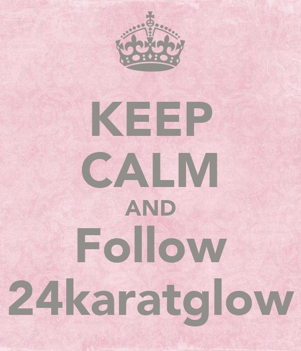 KEEP CALM AND Follow 24karatglow