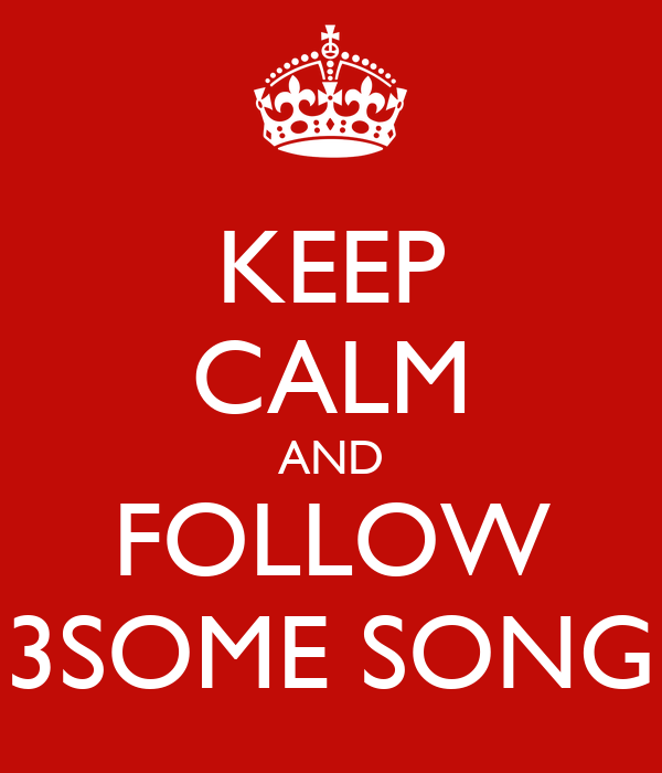 KEEP CALM AND FOLLOW 3SOME SONG