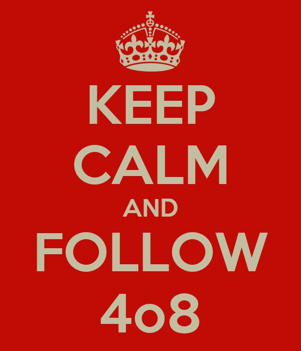 KEEP CALM AND FOLLOW 4o8