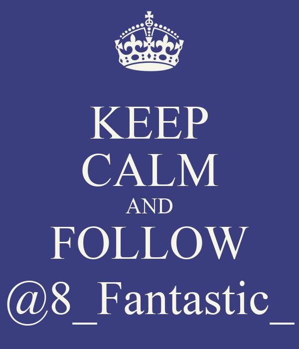 KEEP CALM AND FOLLOW @8_Fantastic_