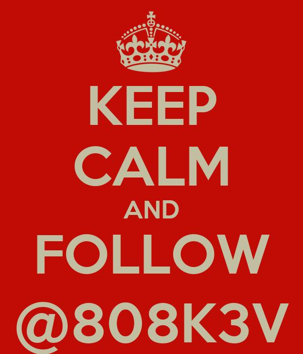 KEEP CALM AND FOLLOW @808K3V