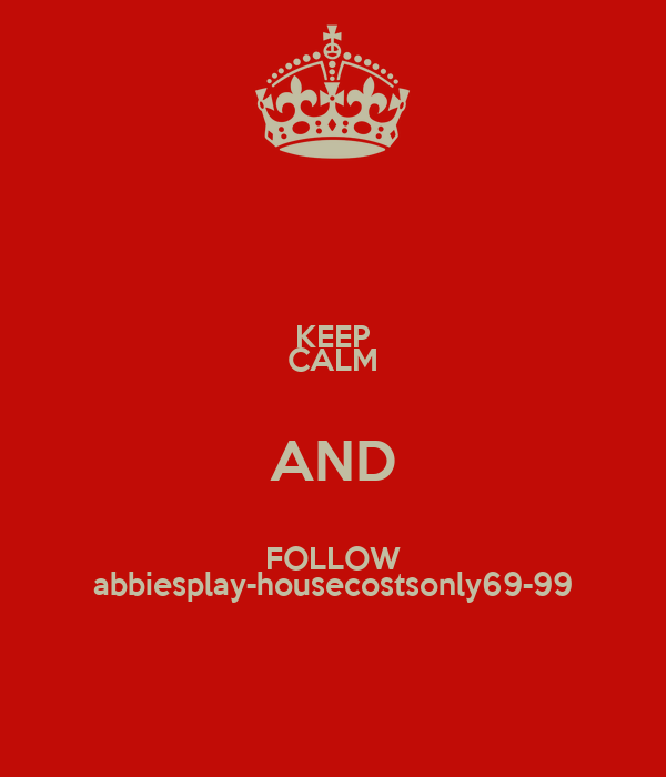 KEEP CALM AND FOLLOW abbiesplay-housecostsonly69-99