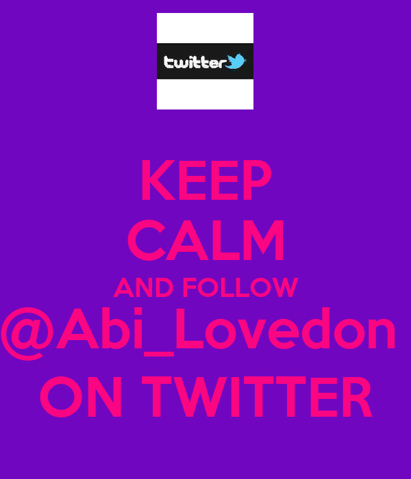 KEEP CALM AND FOLLOW @Abi_Lovedon  ON TWITTER