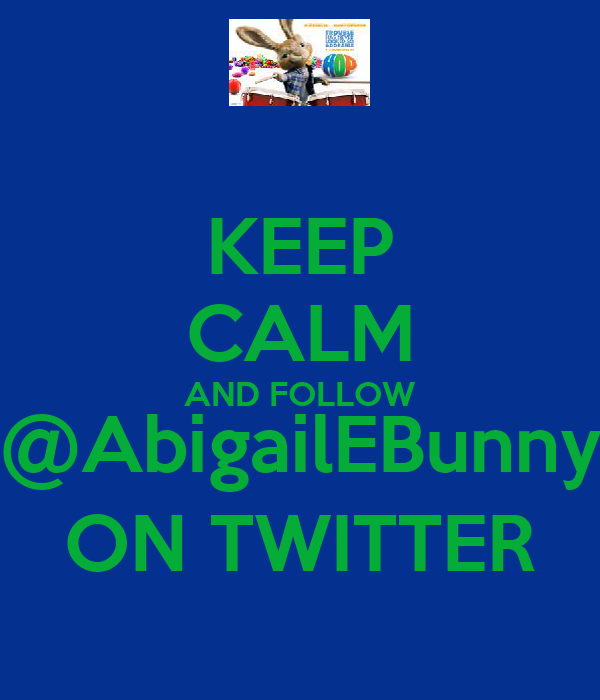 KEEP CALM AND FOLLOW @AbigailEBunny ON TWITTER