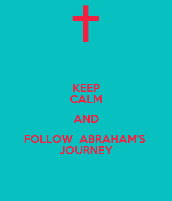KEEP CALM AND FOLLOW  ABRAHAM'S  JOURNEY