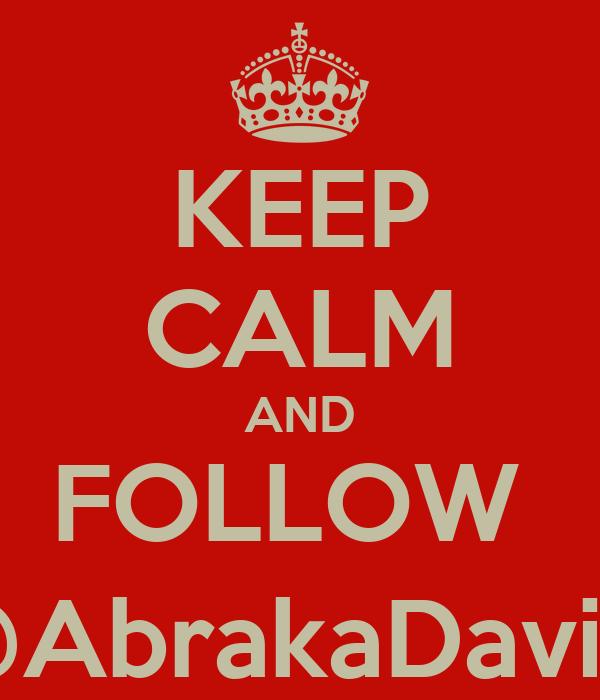 KEEP CALM AND FOLLOW  @AbrakaDavila