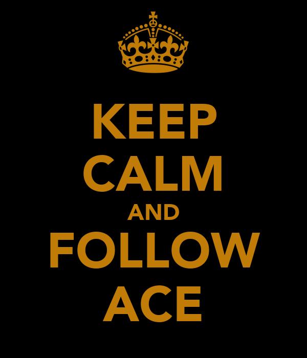 KEEP CALM AND FOLLOW ACE