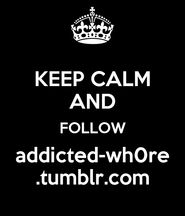 KEEP CALM AND FOLLOW addicted-wh0re .tumblr.com