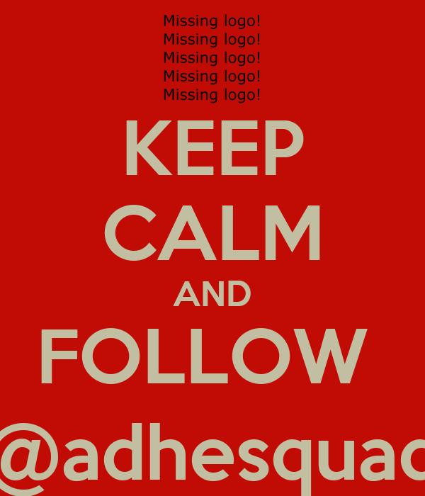 KEEP CALM AND FOLLOW  @adhesquad