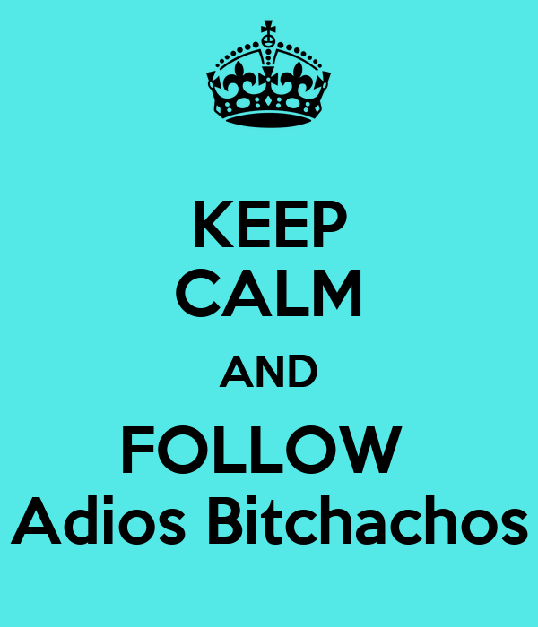 KEEP CALM AND FOLLOW  Adios Bitchachos