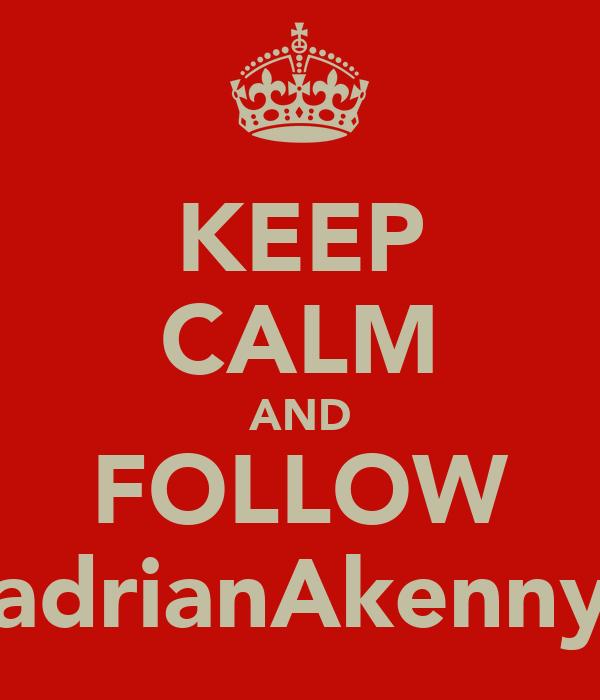 KEEP CALM AND FOLLOW adrianAkenny