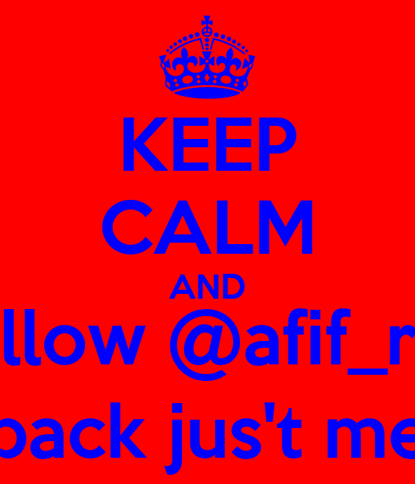 KEEP CALM AND Follow @afif_roy followback jus't mention!!