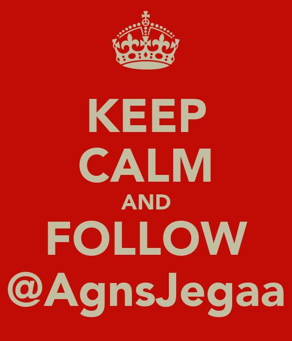 KEEP CALM AND FOLLOW @AgnsJegaa