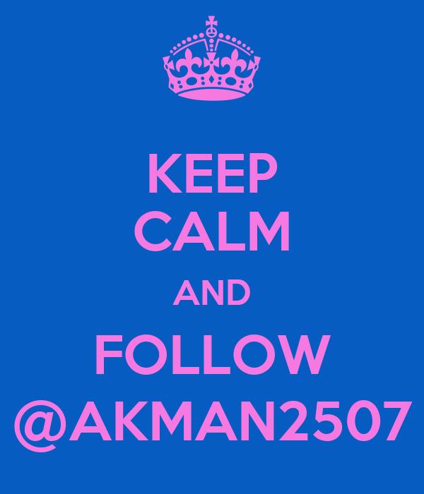 KEEP CALM AND FOLLOW @AKMAN2507