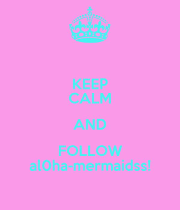 KEEP CALM AND FOLLOW al0ha-mermaidss!