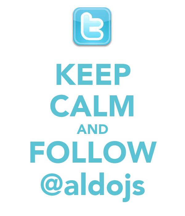 KEEP CALM AND FOLLOW @aldojs