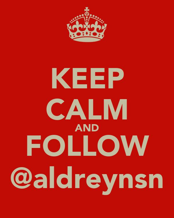 KEEP CALM AND FOLLOW @aldreynsn