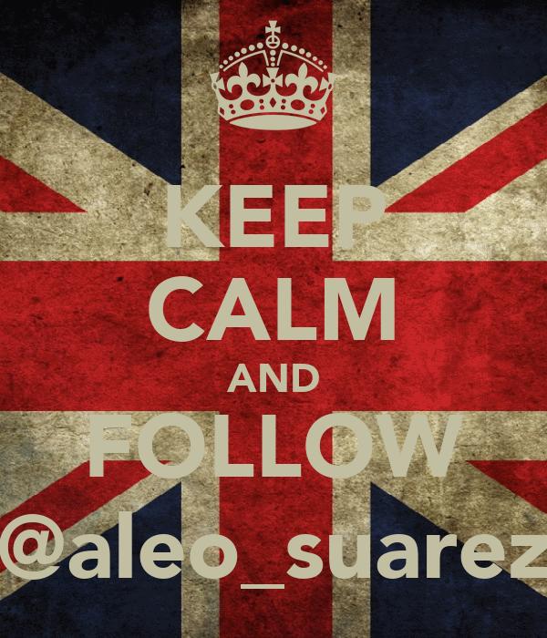 KEEP CALM AND FOLLOW @aleo_suarez