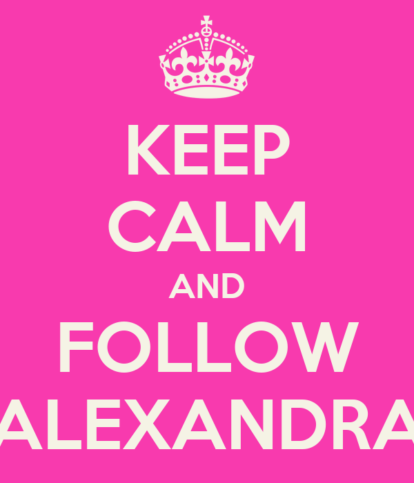 KEEP CALM AND FOLLOW ALEXANDRA