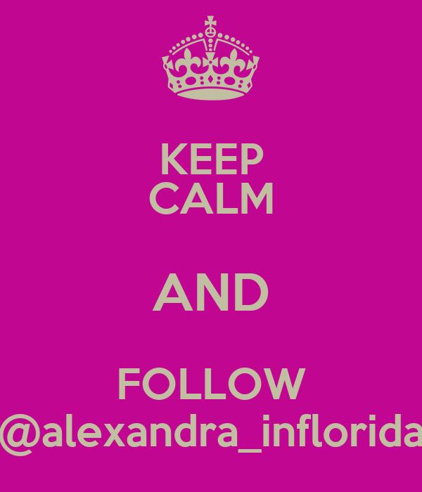 KEEP CALM AND FOLLOW @alexandra_inflorida
