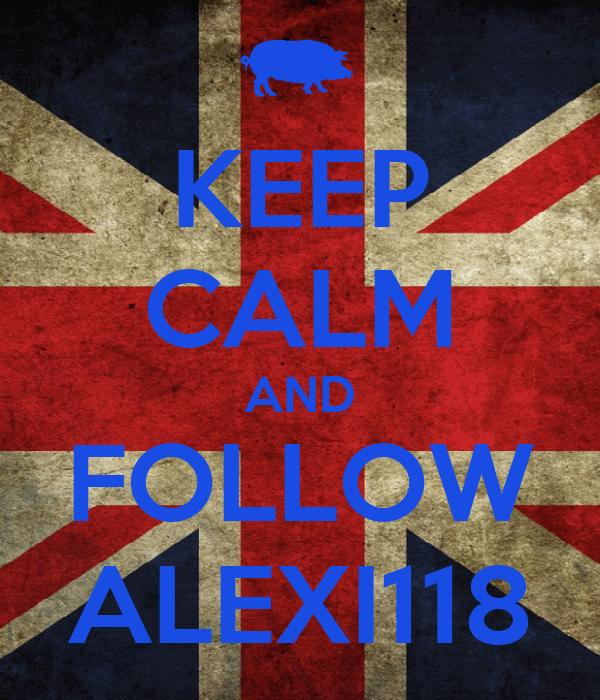 KEEP CALM AND FOLLOW ALEXI118