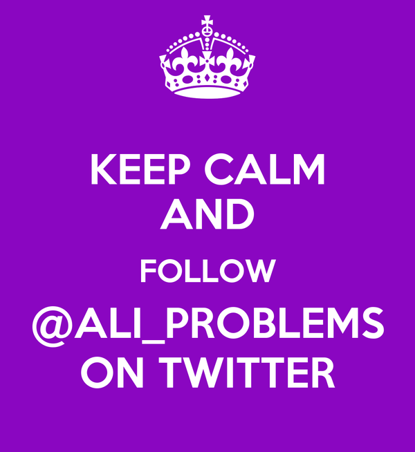 KEEP CALM AND FOLLOW @ALI_PROBLEMS ON TWITTER