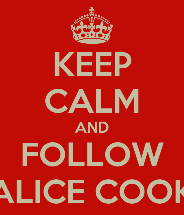 KEEP CALM AND FOLLOW ALICE COOK