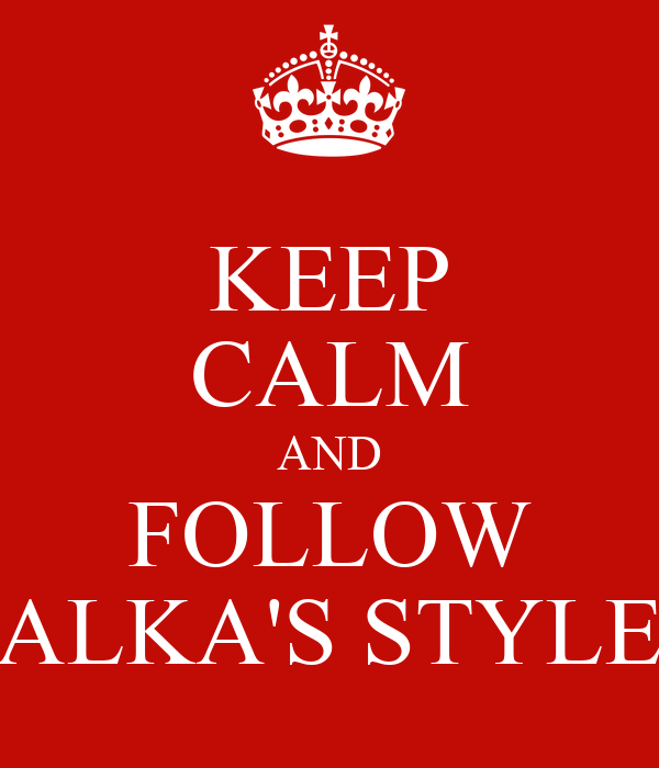 KEEP CALM AND FOLLOW ALKA'S STYLE