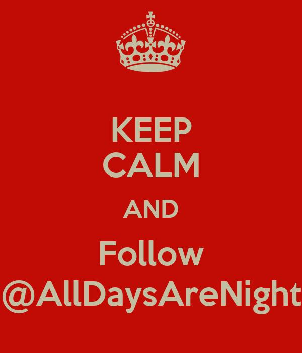 KEEP CALM AND Follow @AllDaysAreNight