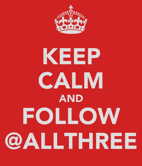 KEEP CALM AND FOLLOW @ALLTHREE