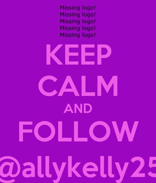 KEEP CALM AND FOLLOW @allykelly25