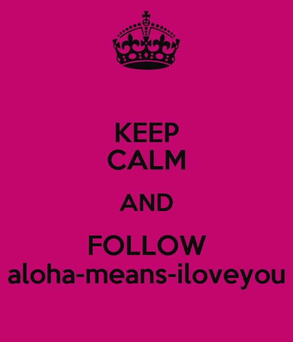 KEEP CALM AND FOLLOW aloha-means-iloveyou
