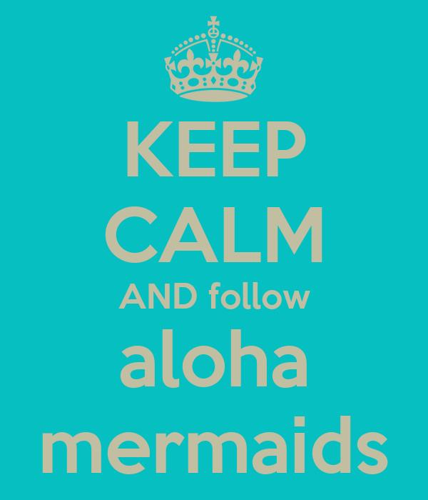 KEEP CALM AND follow aloha mermaids