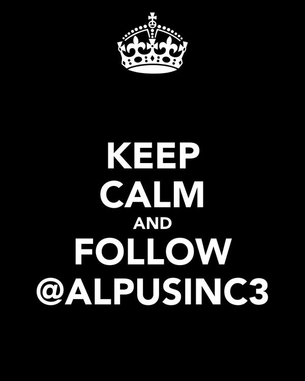 KEEP CALM AND FOLLOW @ALPUSINC3