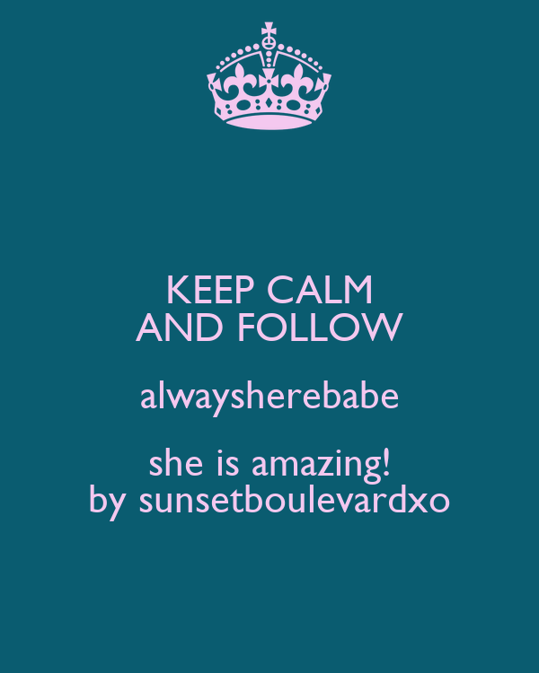 KEEP CALM AND FOLLOW alwaysherebabe she is amazing! by sunsetboulevardxo